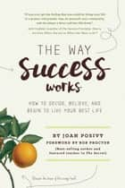 The Way Success Works: How to Decide, Believe, and Begin to Live Your Best Life ebook by Joan Posivy