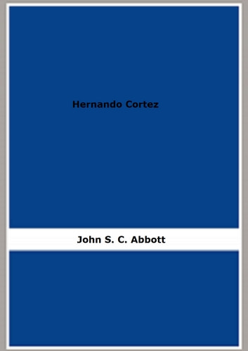 Hernando Cortez - Makers of History ebook by John S. C. Abbott