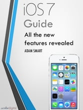 iOS 7 Guide - Tips, Tricks and all the Secret Features Exposed for your iPhone and iPod Touch - Guide to the new Apple iOS ebook by Adam Smart