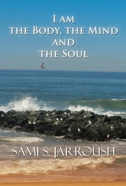 I Am the Body, the Mind and the Soul ebook by Sami S. Jarroush