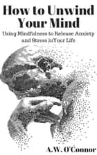 How to Unwind Your Mind: Using Mindfulness to Release Anxiety and Stress in Your Life ebook by
