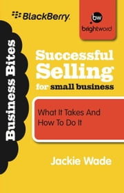 Successful Selling for Small Business - What It Takes and How to Do It ebook by Jackie Wade