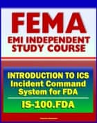 21st Century FEMA Study Course: Introduction to Incident Command System (ICS 100) for Food and Drug Administration (IS-100.FDA) ebook by Progressive Management