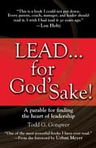 LEAD . . . For God's Sake! - A Parable for Finding the Heart of Leadership ebook by Todd Gongwer