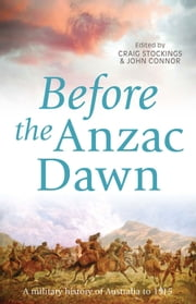 Before the Anzac Dawn - A Military History of Australia Before 1915 ebook by Craig Stockings,John Connor