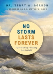 No Storm Lasts Forever: Transforming Suffering Into Insight ebook by Dr. Terry A. Gordon