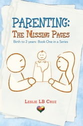 Parenting: The Missing Pages - Birth to 2 Years: Book One in a Series ebook by Leslie LB Cruz