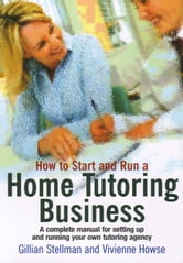 How to Start and Run a Home Tutoring Business - A Complete Manual for Setting Up and Running Your Own Tutoring Agency ebook by Vivienne Howse,Gillian Stellman
