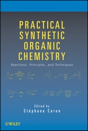 Practical Synthetic Organic Chemistry - Reactions, Principles, and Techniques ebook by Stéphane Caron