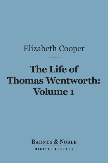 The Life of Thomas Wentworth, Volume 1 (Barnes & Noble Digital Library) - Earl of Strafford and Lord-Lieutenant of Ireland ebook by Elizabeth Cooper