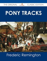 Pony Tracks - The Original Classic Edition ebook by Frederic Remington