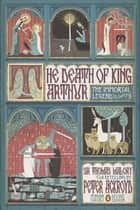The Death of King Arthur - The Immortal Legend (Penguin Classics Deluxe Edition) ebook by Thomas Malory, Peter Ackroyd, Stuart Kolakovic