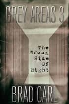 Grey Areas 3: The Wrong Side of Right ebook by Brad Carl