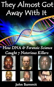 They Almost Got Away With It: How DNA & Forensic Science Caught 7 Notorious Killers ebook by John Summit