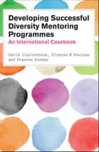 Developing Successful Diversity Mentoring Programmes: An International Casebook ebook by David Clutterbuck, Kirsten M. Poulsen, Frances Kochan