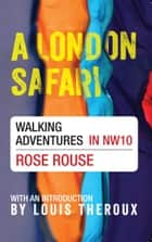 A London Safari - Walking Adventures in NW10 ebook by Rose Rouse, Louis Theroux