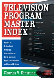 Television Program Master Index - Access to Critical and Historical Information on 2,273 Shows in Books, Dissertations and Journal Articles, 3d ed. ebook by Charles V. Dintrone