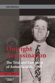Outright Assassination - The Trial and Execution of Antun Sa'adeh, 1949 ebook by Adel Beshara