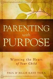 Parenting With Purpose - Winning the Heart of Your Child ebook by Paul Tsika,Billie Kaye Tsika