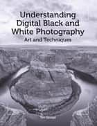 Understanding Digital Black and White Photography - Art and Techniques ebook by Tim Savage