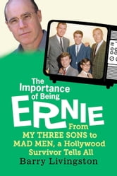 The Importance of Being Ernie - From My Three Sons to Mad Men, a Hollywood Survivor Tells All ebook by Barry Livingston