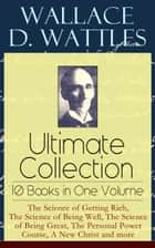 Wallace D. Wattles Ultimate Collection – 10 Books in One Volume: The Science of Getting Rich, The Science of Being Well, The Science of Being Great, The Personal Power Course, A New Christ and more: How to Get What You Want, Making of the Man Who Can ebook by Wallace  D.  Wattles, Frank  T.  Merrill