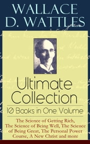 Wallace D. Wattles Ultimate Collection – 10 Books in One Volume: The Science of Getting Rich, The Science of Being Well, The Science of Being Great, The Personal Power Course, A New Christ and more: How to Get What You Want, Making of the Man Who Can ebook by Wallace  D.  Wattles,Frank  T.  Merrill