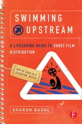 Swimming Upstream: A Lifesaving Guide to Short Film Distribution ebook by Sharon Badal