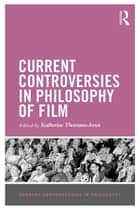 Current Controversies in Philosophy of Film ebook by Katherine Thomson-Jones