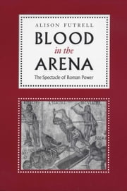 Blood in the Arena - The Spectacle of Roman Power ebook by Alison Futrell