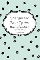 The Border Boys Across the Frontier ebook by John Henry Goldfrap