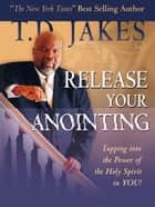Release Your Anointing - Tapping the Power of the Holy Spirit in You eBook by T. D. Jakes