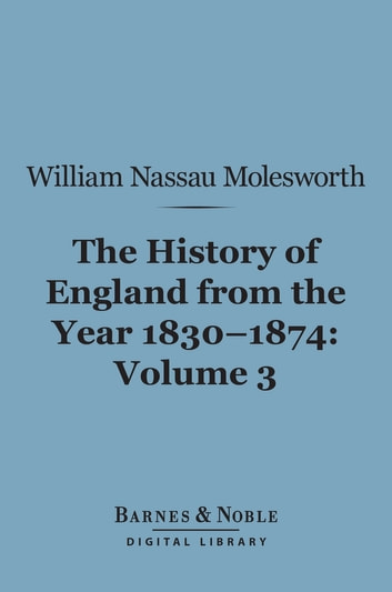 History of England from the Year 1830-1874, Volume 3 (Barnes & Noble Digital Library) ebook by William Nassau Molesworth