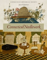 Connecticut Needlework - Women, Art, and Family, 1740–1840 ebook by Susan P. Schoelwer,Kate Steinway