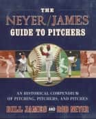 The Neyer/James Guide to Pitchers - An Historical Compendium of Pitching, Pitchers, and Pitches ebook by Bill James, Rob Neyer