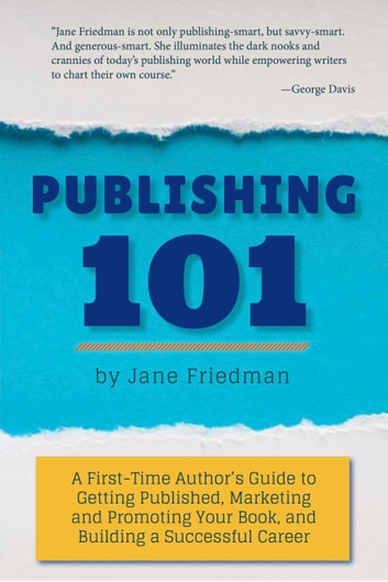 Publishing 101: A First-Time Author's Guide to Getting Published, Marketing and Promoting Your Book, and Building a Successful Career ebook by Jane Friedman