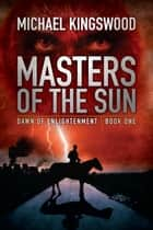 Masters of the Sun - Dawn of Enlightenment, Book One ebook by Michael Kingswood
