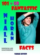 101 + 50 Fantastic Niall Horan Facts ebook by Sarah Jessen