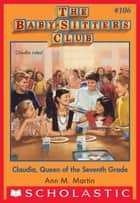 The Baby-Sitters Club #106: Claudia, Queen of the Seventh Grade ebook by Ann M. Martin