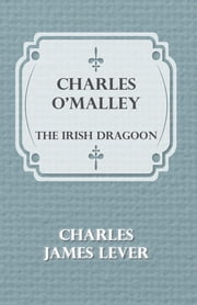 Charles O'Malley: The Irish Dragoon ebook by Charles James Lever