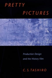 Pretty Pictures - Production Design and the History Film ebook by C. S.  Tashiro