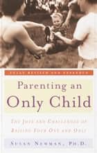 Parenting an Only Child - The Joys and Challenges of Raising Your One and Only eBook by Susan Newman