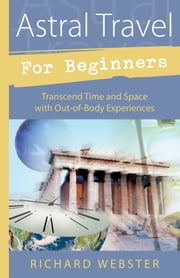 Astral Travel for Beginners: Transcend Time and Space with Out-of-Body Experiences - Transcend Time and Space with Out-of-Body Experiences ebook by Richard Webster