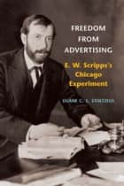 Freedom from Advertising - E. W. Scripps's Chicago Experiment ebook by Duane C.S. Stoltzfus