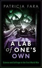 A Lab of One's Own - Science and Suffrage in the First World War ebook by Patricia Fara