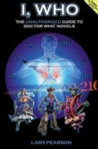 I, Who: The Unauthorized Guide to Doctor Who Novels ebook by Lars Pearson