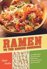 Ramen to the Rescue Cookbook: 120 Creative Recipes for Easy Meals Using Everyone's Favorite Pack of Noodles - 120 Creative Recipes for Easy Meals Using Everyone's Favorite Pack of Noodles ebook by Jessica Harlan