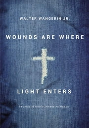 Wounds Are Where Light Enters - Stories of God's Intrusive Grace ebook by Walter Wangerin Jr.