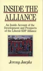 Inside the Alliance - An inside account of the development and prospects of the Liberal-SDP Alliance ebook by Jeremy JOSEPHS