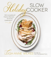 Holiday Slow Cooker - 100 Incredible and Festive Recipes for Every Celebration ebook by Leigh Anne Wilkes